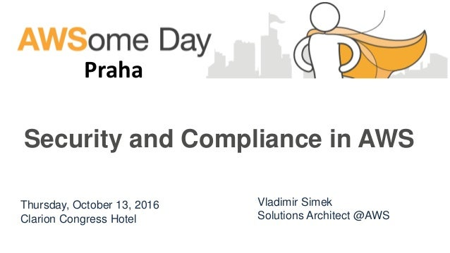 Thursday, October 13, 2016 Clarion Congress Hotel Praha Vladimir Simek Solutions Architect @AWS Security and Compliance in...