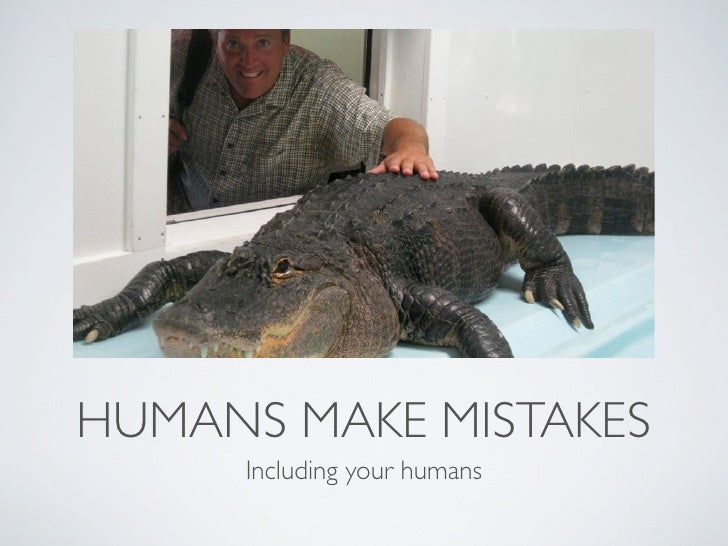 HUMANS MAKE MISTAKES     Including your humans