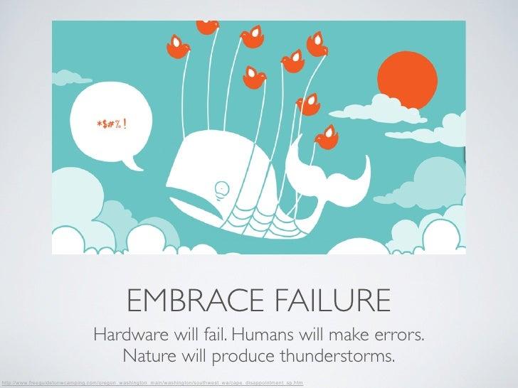 EMBRACE FAILURE                                Hardware will fail. Humans will make errors.                               ...
