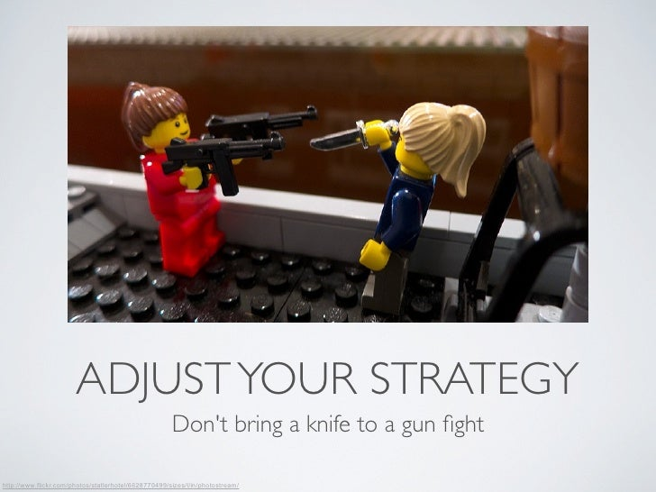 ADJUST YOUR STRATEGY                                                      Dont bring a knife to a gun fighthttp://www.flick...