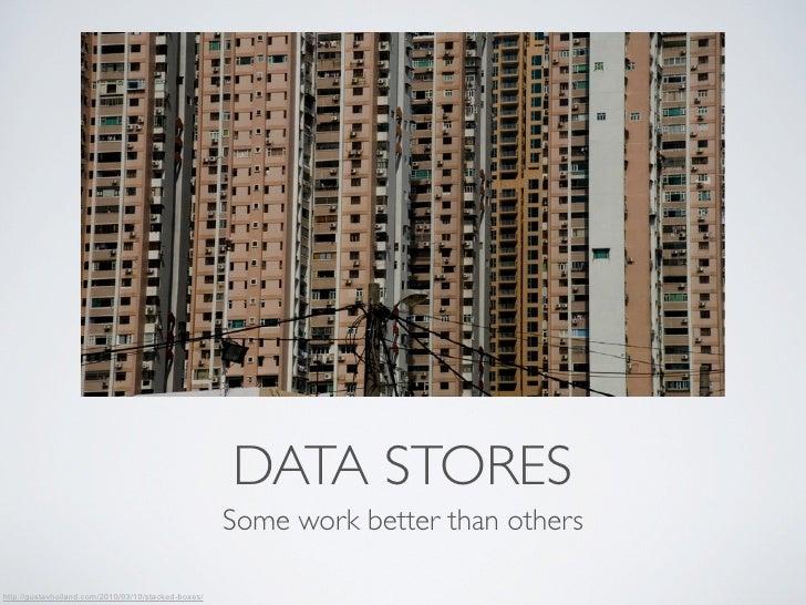 DATA STORES                                                     Some work better than othershttp://gustavhoiland.com/2010/...
