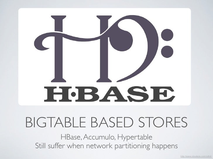 BIGTABLE BASED STORES            HBase, Accumulo, Hypertable Still suffer when network partitioning happens               ...