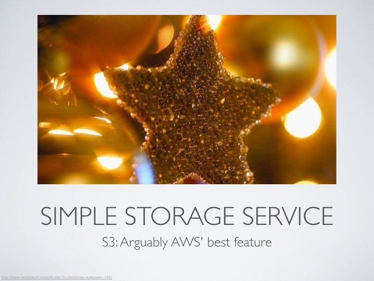SIMPLE STORAGE SERVICE                                                        S3: Arguably AWS best featurehttp://www.iwal...