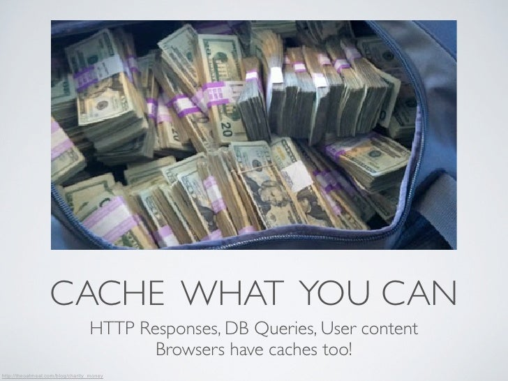 CACHE WHAT YOU CAN                                  HTTP Responses, DB Queries, User content                              ...