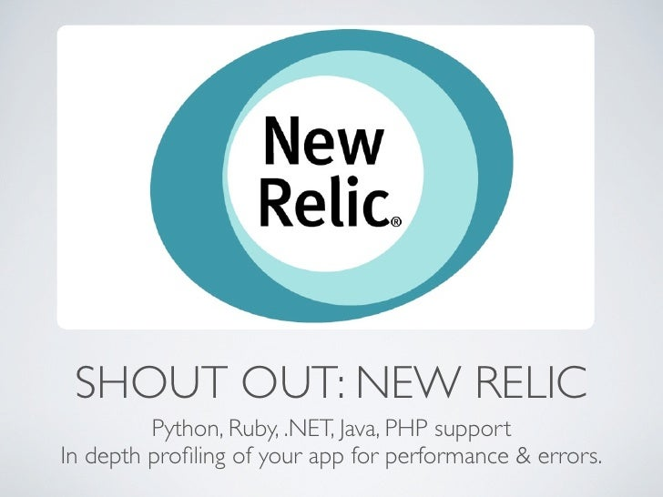SHOUT OUT: NEW RELIC         Python, Ruby, .NET, Java, PHP supportIn depth profiling of your app for performance & errors.
