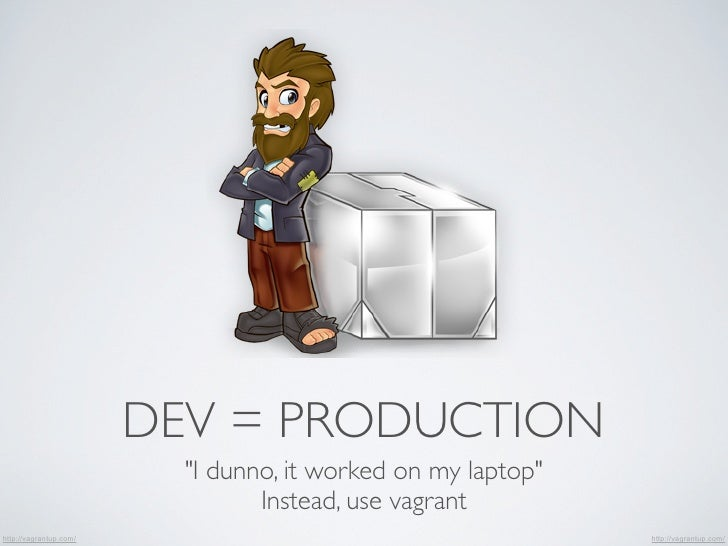 """DEV = PRODUCTION                          """"I dunno, it worked on my laptop""""                                 Instead, use v..."""