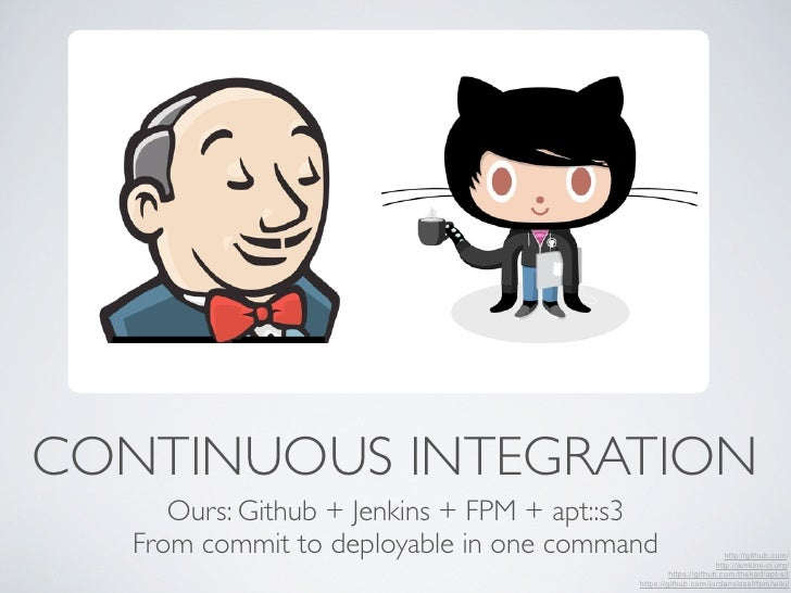 CONTINUOUS INTEGRATION      Ours: Github + Jenkins + FPM + apt::s3   From commit to deployable in one command             ...