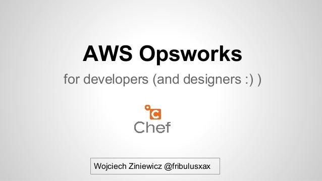 AWS Opsworks for developers (and designers :) )  Wojciech Ziniewicz @fribulusxax