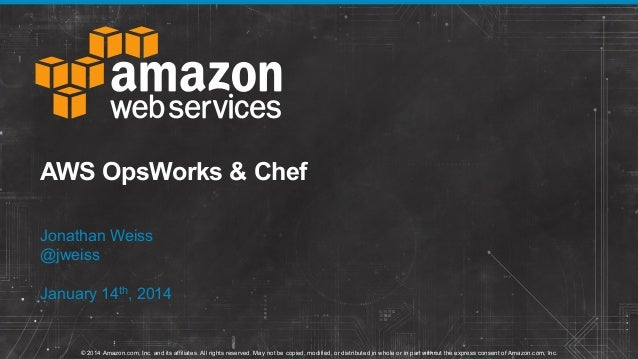 AWS OpsWorks & Chef Jonathan Weiss @jweiss January 14th, 2014  © 2014 Amazon.com, Inc. and its affiliates. All rights rese...