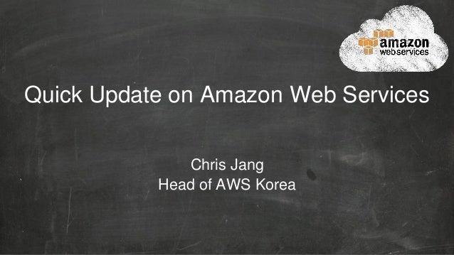 Quick Update on Amazon Web Services Chris Jang Head of AWS Korea