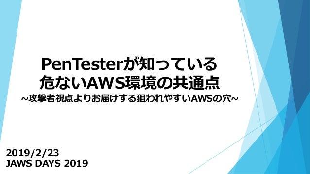 PenTesterが知っている 危ないAWS環境の共通点 ~攻撃者視点よりお届けする狙われやすいAWSの穴~ 2019/2/23 JAWS DAYS 2019