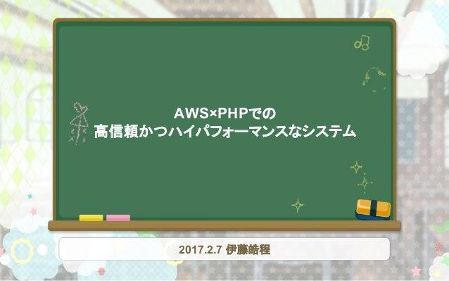 AWS×PHPでの 高信頼かつハイパフォーマンスなシステム 2017.2.7 伊藤皓程