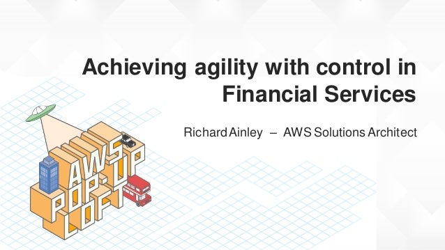 Achieving agility with control in Financial Services RichardAinley – AWS Solutions Architect