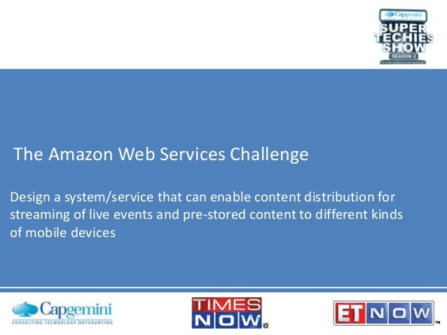 The Amazon Web Services Challenge Design a system/service that can enable content distribution for streaming of live event...