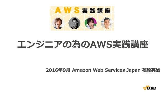 エンジニアの為のAWS実践講座 2016年9⽉ Amazon Web Services Japan 篠原英治