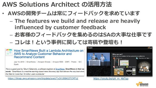 AWS Solutions Architect の活⽤⽅法 • AWSの開発チームは常にフィードバックを求めています – The features we build and release are heavily influenced by c...