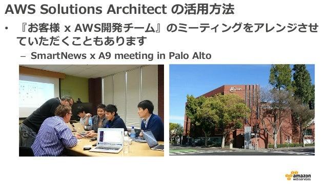 AWS Solutions Architect の活⽤⽅法 • 『お客様 x AWS開発チーム』のミーティングをアレンジさせ ていただくこともあります – SmartNews x A9 meeting in Palo Alto