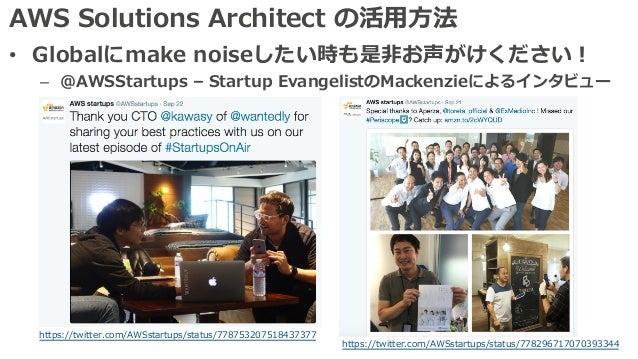 AWS Solutions Architect の活⽤⽅法 • Globalにmake noiseしたい時も是⾮お声がけください! – @AWSStartups – Startup EvangelistのMackenzieによるインタビュー h...