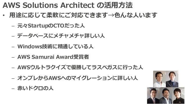 AWS Solutions Architect の活⽤⽅法 • ⽤途に応じて柔軟にご対応できます→⾊んな⼈います – 元々StartupのCTOだった⼈ – データベースにメチャメチャ詳しい⼈ – Windows技術に精通している⼈ – AWS...
