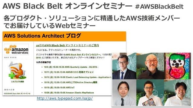 AWS Black Belt オンラインセミナー #AWSBlackBelt 各プロダクト・ソリューションに精通したAWS技術メンバー でお届けしているWebセミナー http://aws.typepad.com/sajp/