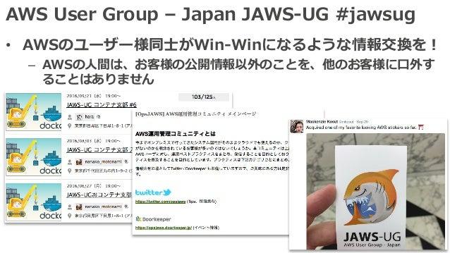 AWS User Group – Japan JAWS-UG #jawsug • AWSのユーザー様同⼠がWin-Winになるような情報交換を! – AWSの⼈間は、お客様の公開情報以外のことを、他のお客様に⼝外す ることはありません