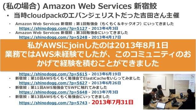 (私の場合) Amazon Web Services 新宿鮫 • 当時cloudpackのエバンジェリストだった吉⽥さん主催 • Amazon Web Services 新宿鮫:第1回勉強会(もくもく&キックオフ)にいってきました https:...
