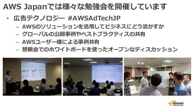 AWS Japanでは様々な勉強会を開催しています • 広告テクノロジー #AWSAdTechJP – AWSのソリューションを活⽤してビジネスにどう活かすか – グローバルの公開事例やベストプラクティスの共有 – AWSユーザー様による事例共...