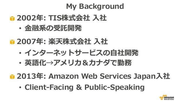 2002年: TIS株式会社 ⼊社 • ⾦融系の受託開発 2007年: 楽天株式会社 ⼊社 • インターネットサービスの⾃社開発 • 英語化→アメリカ&カナダで勤務 2013年: Amazon Web Services Japan⼊社 • Cl...