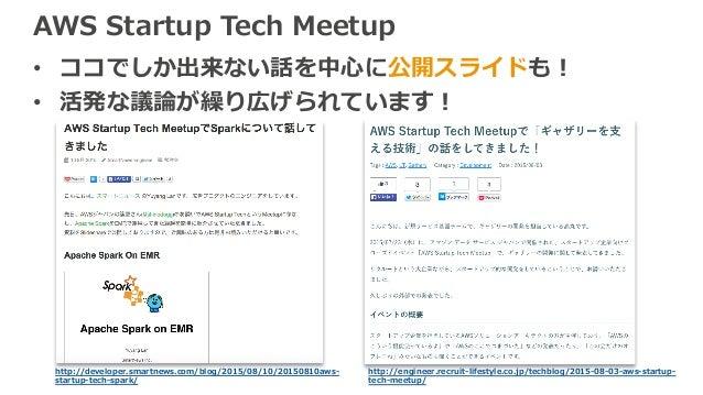 AWS Startup Tech Meetup • ココでしか出来ない話を中⼼に公開スライドも! • 活発な議論が繰り広げられています! http://developer.smartnews.com/blog/2015/08/10/201508...