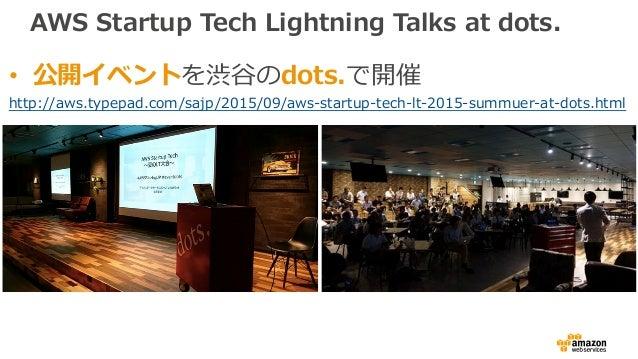 AWS Startup Tech Lightning Talks at dots. • 公開イベントを渋⾕のdots.で開催 http://aws.typepad.com/sajp/2015/09/aws-startup-tech-lt-201...