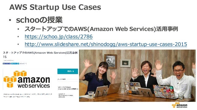 AWS Startup Use Cases • schooの授業 • スタートアップでのAWS(Amazon Web Services)活⽤事例 • https://schoo.jp/class/2786 • http://www.slides...