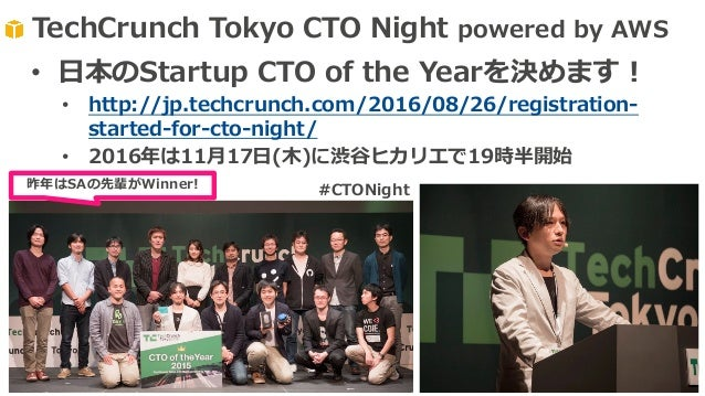 TechCrunch Tokyo CTO Night powered by AWS 昨年はSAの先輩がWinner! • ⽇本のStartup CTO of the Yearを決めます! • http://jp.techcrunch.com/2...