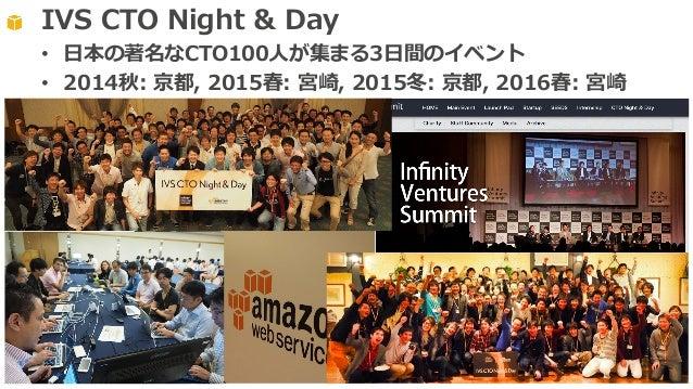 IVS CTO Night & Day • ⽇本の著名なCTO100⼈が集まる3⽇間のイベント • 2014秋: 京都, 2015春: 宮崎, 2015冬: 京都, 2016春: 宮崎