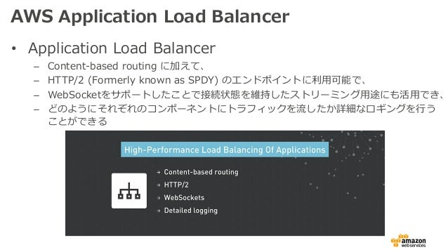 AWS Application Load Balancer • Application Load Balancer – Content-based routing に加えて、 – HTTP/2 (Formerly known as SPDY) ...