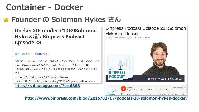Founder の Solomon Hykes さん http://shinodogg.com/?p=6368 http://www.binpress.com/blog/2015/02/17/podcast-28-solomon-hykes-d...