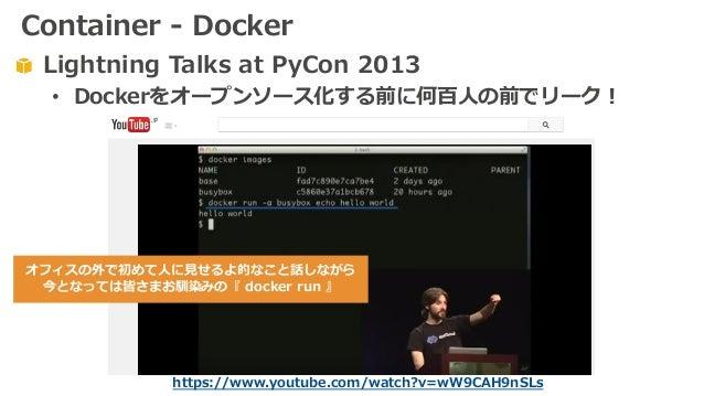 Lightning Talks at PyCon 2013 • Dockerをオープンソース化する前に何百⼈の前でリーク! https://www.youtube.com/watch?v=wW9CAH9nSLs オフィスの外で初めて⼈に⾒せるよ...