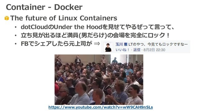 https://www.youtube.com/watch?v=wW9CAH9nSLs The future of Linux Containers • dotCloudのUnder the Hoodを⾒せてやるぜって⾔って、 • ⽴ち⾒が出る...