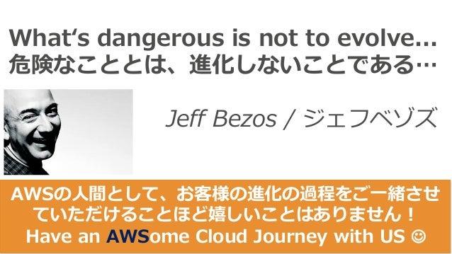 Whatʻs dangerous is not to evolve... 危険なこととは、進化しないことである… Jeff Bezos / ジェフベゾズ AWSの⼈間として、お客様の進化の過程をご⼀緒させ ていただけることほど嬉しいことはありま...