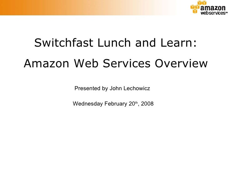 Switchfast Lunch and Learn: Amazon Web Services Overview Presented by John Lechowicz Wednesday February 20 th , 2008