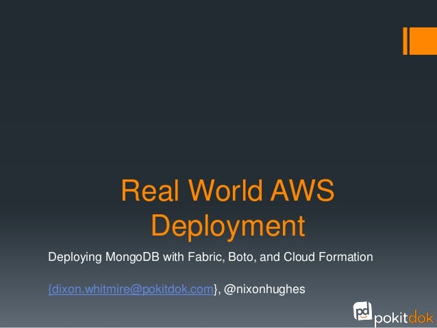 Real World AWS              DeploymentDeploying MongoDB with Fabric, Boto, and Cloud Formation{dixon.whitmire@pokitdok.com...