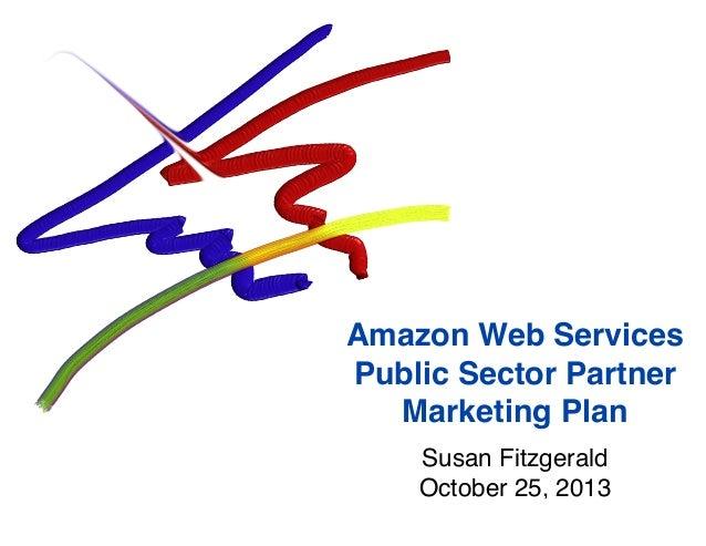 Amazon Web Services Public Sector Partner Marketing Plan Susan Fitzgerald October 25, 2013