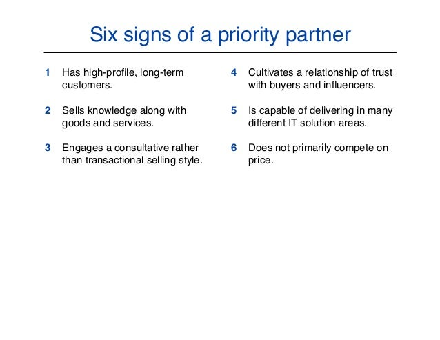 Six signs of a priority partner 1 Has high-profile, long-term customers. 2 Sells knowledge along with goods and services. 3...