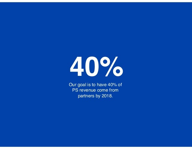 Our goal is to have 40% of PS revenue come from partners by 2018. 40%