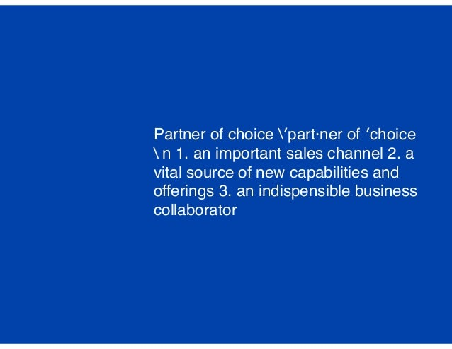 Partner of choice ′part·ner of ′choice  n 1. an important sales channel 2. a vital source of new capabilities and offering...