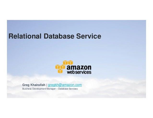 Relational Database Service  Greg Khairallah | gregkh@amazon.com  Business Development Manager – Database Services