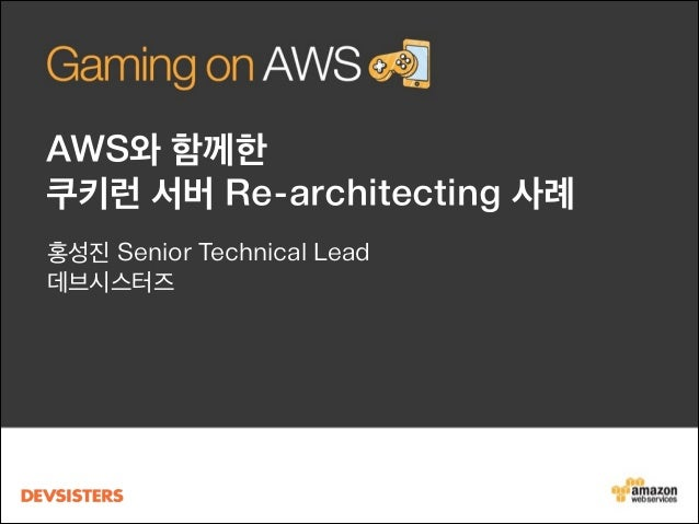 AWS와 함께한 쿠키런 서버 Re-architecting 사례 홍성진 Senior Technical Lead 데브시스터즈