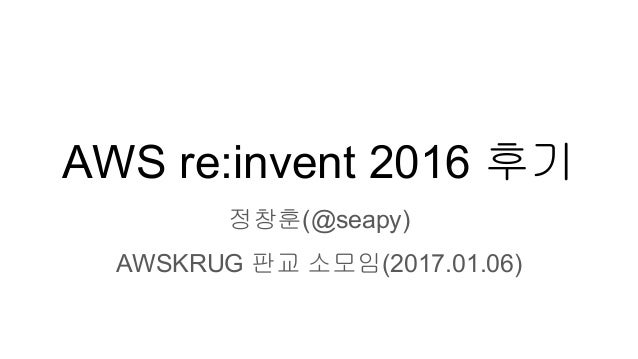 AWS re:invent 2016 후기 정창훈(@seapy) AWSKRUG 판교 소모임(2017.01.06)