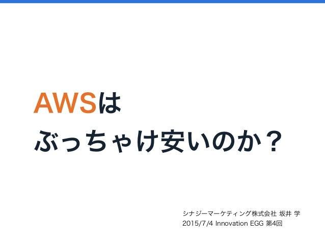 AWSは ぶっちゃけ安いのか? シナジーマーケティング株式会社 坂井 学 2015/7/4 Innovation EGG 第4回