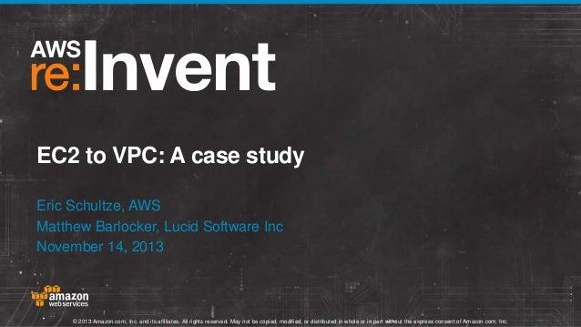 EC2 to VPC: A case study Eric Schultze, AWS Matthew Barlocker, Lucid Software Inc November 14, 2013  © 2013 Amazon.com, In...