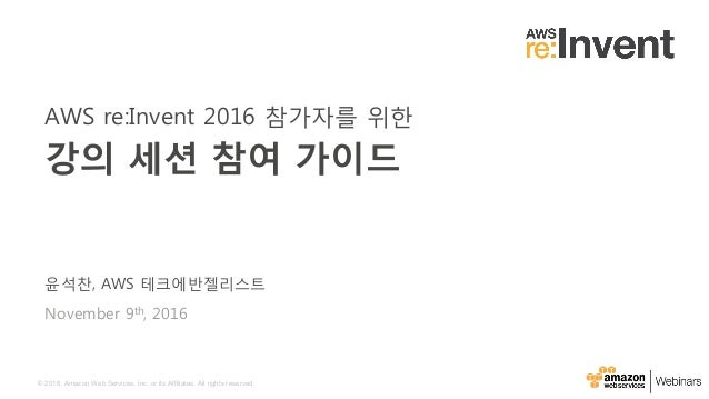 © 2016, Amazon Web Services, Inc. or its Affiliates. All rights reserved. 윤석찬, AWS 테크에반젤리스트 November 9th, 2016 AWS re:Inve...